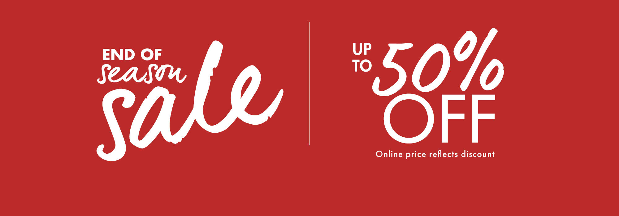 End of season sale. Up To 50% Off. Online price reflects discount.