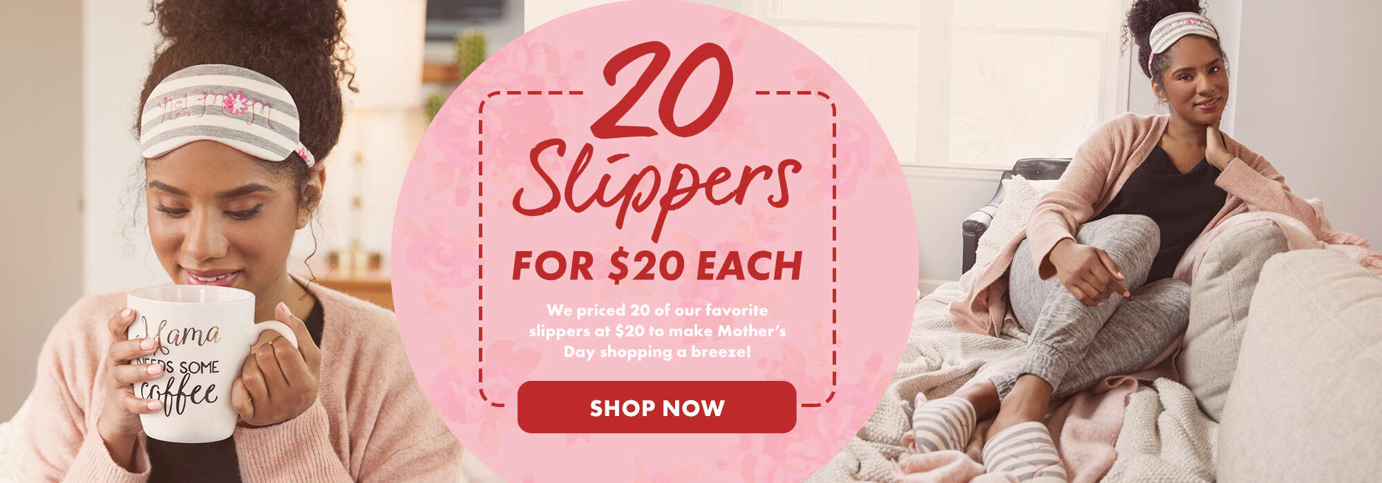20 Slippers For $20 Each. We priced 20 of our favorite slippers at $20 to make Mother's Day shopping a breeze!